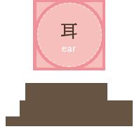 「耳」耳が痛い、耳だれ、耳あかを取りたい、耳鳴りがする、聞こえにくい